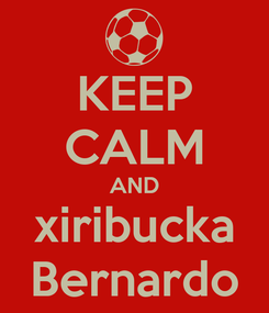 Poster: KEEP CALM AND xiribucka Bernardo