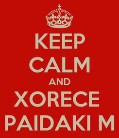 Poster: KEEP CALM AND XORECE  PAIDAKI M