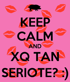 Poster: KEEP CALM AND XQ TAN SERIOTE? :)