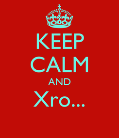 Poster: KEEP CALM AND Xro...