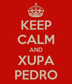 Poster: KEEP CALM AND XUPA PEDRO
