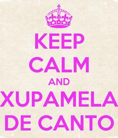 Poster: KEEP CALM AND XUPAMELA DE CANTO