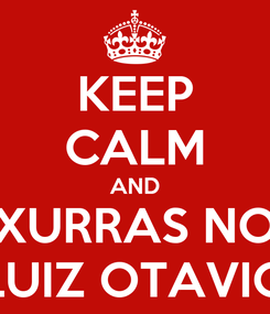 Poster: KEEP CALM AND XURRAS NO LUIZ OTAVIO