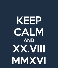 Poster: KEEP CALM AND XX.VIII MMXVI