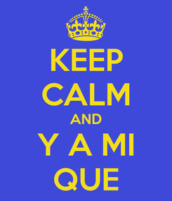 Poster: KEEP CALM AND Y A MI QUE