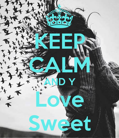 Poster: KEEP CALM AND Y Love Sweet