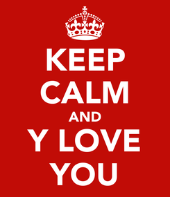 Poster: KEEP CALM AND Y LOVE YOU