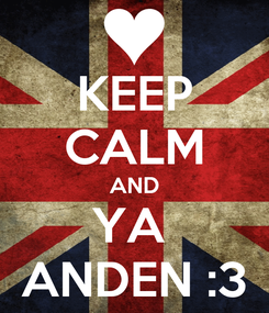 Poster: KEEP CALM AND YA  ANDEN :3