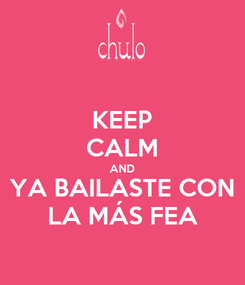 Poster: KEEP CALM AND YA BAILASTE CON LA MÁS FEA