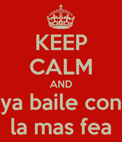 Poster: KEEP CALM AND ya baile con la mas fea