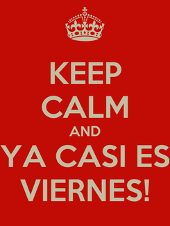 Poster: KEEP CALM AND YA CASI ES VIERNES!