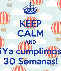 Poster: KEEP CALM AND ¡Ya cumplimos 30 Semanas!
