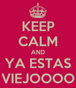 Poster: KEEP CALM AND YA ESTAS VIEJOOOO