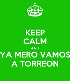 Poster: KEEP CALM AND YA MERO VAMOS A TORREON