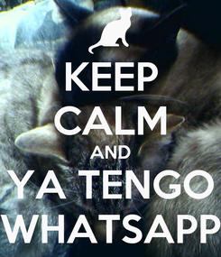 Poster: KEEP CALM AND YA TENGO WHATSAPP