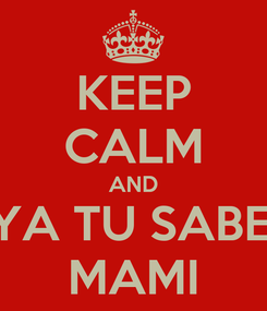 Poster: KEEP CALM AND YA TU SABE' MAMI