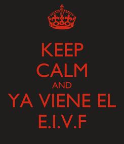 Poster: KEEP CALM AND YA VIENE EL E.I.V.F