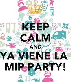 Poster: KEEP CALM AND YA VIENE LA  MIP PARTY!