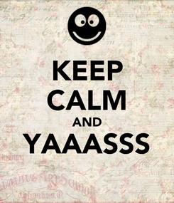 Poster: KEEP CALM AND YAAASSS