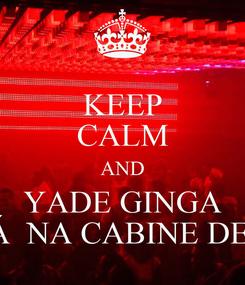 Poster: KEEP CALM AND YADE GINGA ''ESTÁ  NA CABINE DE SOM