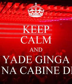Poster: KEEP CALM AND YADE GINGA ESTÁ  NA CABINE DE SOM