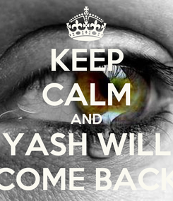 Poster: KEEP CALM AND YASH WILL COME BACK