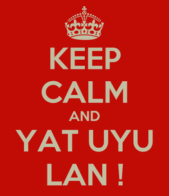 Poster: KEEP CALM AND YAT UYU LAN !