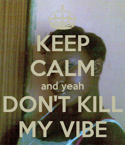 Poster: KEEP CALM and yeah DON'T KILL MY VIBE