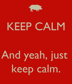 Poster: KEEP CALM   And yeah, just  keep calm.