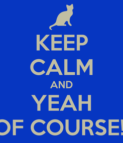 Poster: KEEP CALM AND YEAH OF COURSE!!