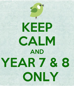 Poster: KEEP CALM AND YEAR 7 & 8    ONLY