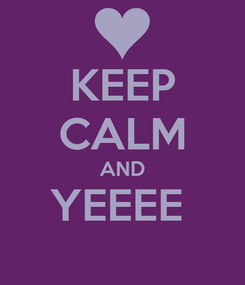 Poster: KEEP CALM AND YEEEE