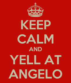 Poster: KEEP CALM AND YELL AT ANGELO