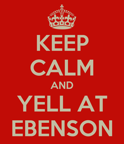 Poster: KEEP CALM AND YELL AT EBENSON