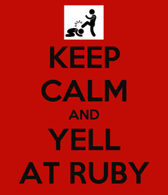 Poster: KEEP CALM AND YELL AT RUBY