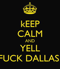 Poster: kEEP CALM AND YELL FUCK DALLAS!