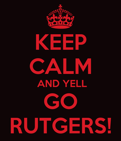 Poster: KEEP CALM  AND YELL GO RUTGERS!