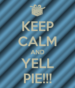 Poster: KEEP CALM AND YELL PIE!!!