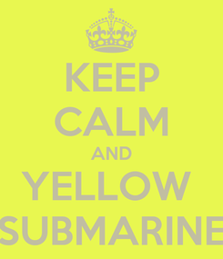 Poster: KEEP CALM AND YELLOW  SUBMARINE