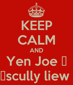 Poster: KEEP CALM AND Yen Joe ♡ ♡scully liew