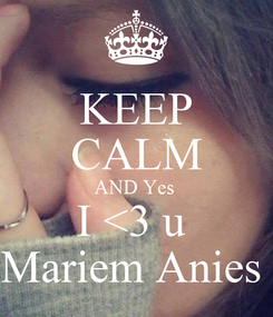 Poster: KEEP CALM AND Yes  I <3 u  Mariem Anies