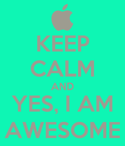 Poster: KEEP CALM AND YES, I AM AWESOME