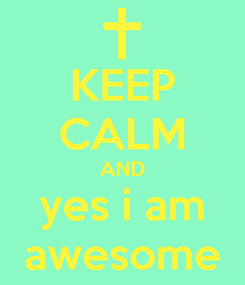Poster: KEEP CALM AND yes i am awesome