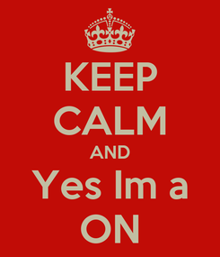 Poster: KEEP CALM AND Yes Im a ON
