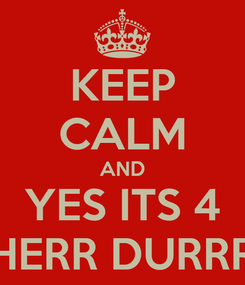 Poster: KEEP CALM AND YES ITS 4 HERR DURRR