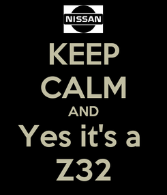 Poster: KEEP CALM AND Yes it's a  Z32