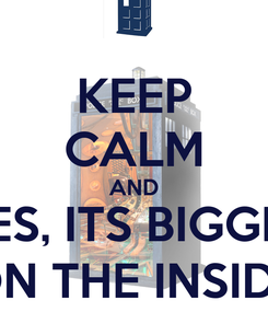 Poster: KEEP CALM AND YES, ITS BIGGER ON THE INSIDE