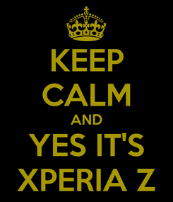 Poster: KEEP CALM AND YES IT'S XPERIA Z