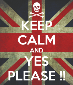 Poster: KEEP CALM AND YES PLEASE !!