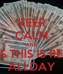 Poster: KEEP CALM AND YES THIS IS REAL ALLDAY